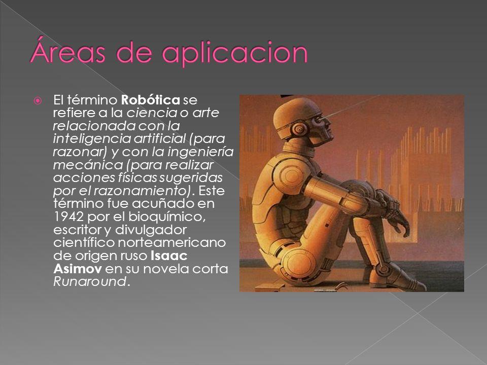 El término Robótica se refiere a la ciencia o arte relacionada con la inteligencia artificial (para razonar) y con la ingeniería mecánica (para realiz