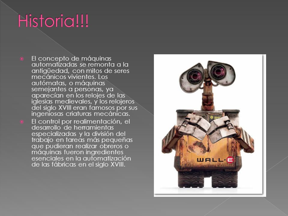 El concepto de máquinas automatizadas se remonta a la antigüedad, con mitos de seres mecánicos vivientes. Los autómatas, o máquinas semejantes a perso