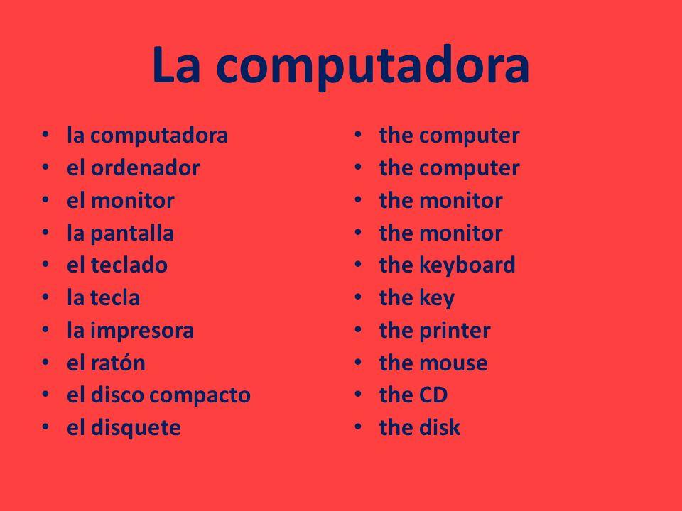 La computadora la computadora el ordenador el monitor la pantalla el teclado la tecla la impresora el ratón el disco compacto el disquete the computer the monitor the keyboard the key the printer the mouse the CD the disk