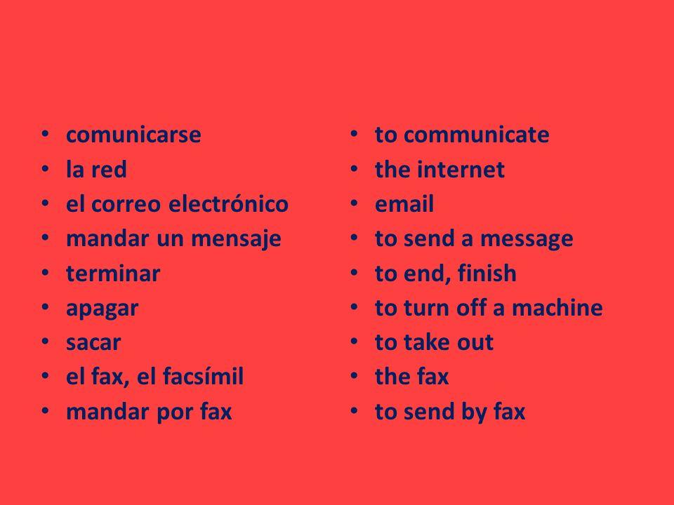 comunicarse la red el correo electrónico mandar un mensaje terminar apagar sacar el fax, el facsímil mandar por fax to communicate the internet email to send a message to end, finish to turn off a machine to take out the fax to send by fax