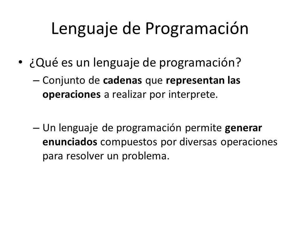 Lenguaje de Programación ¿Qué es un lenguaje de programación? – Conjunto de cadenas que representan las operaciones a realizar por interprete. – Un le