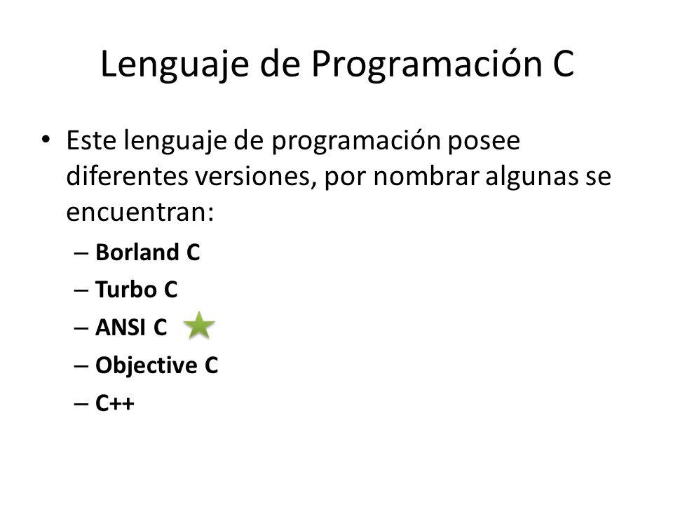 Lenguaje de Programación C Este lenguaje de programación posee diferentes versiones, por nombrar algunas se encuentran: – Borland C – Turbo C – ANSI C
