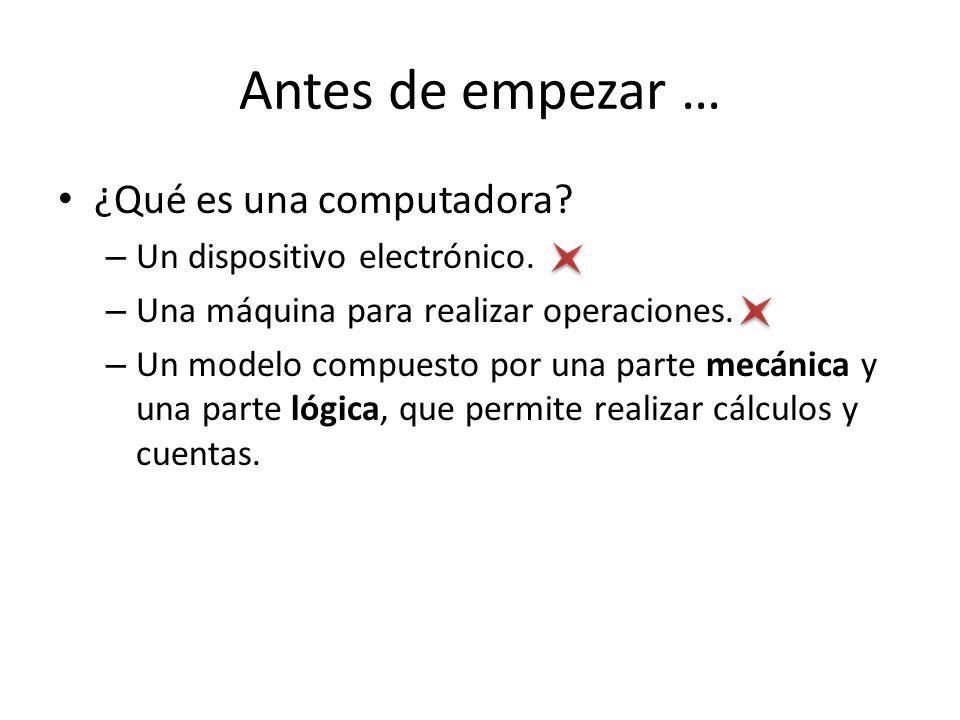 Antes de empezar … ¿Qué es una computadora? – Un dispositivo electrónico. – Una máquina para realizar operaciones. – Un modelo compuesto por una parte