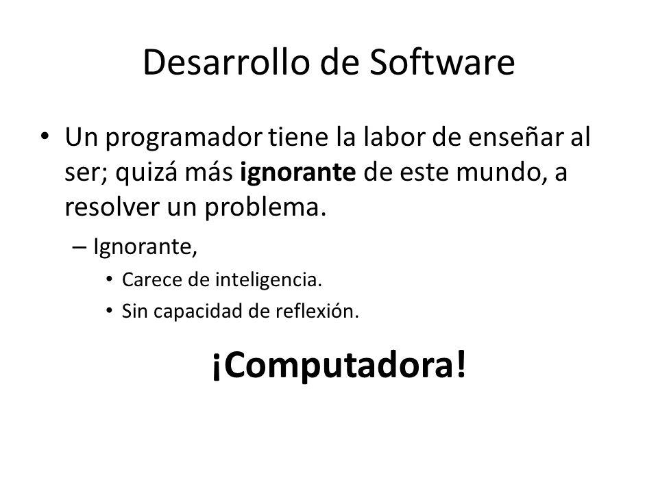 Desarrollo de Software Un programador tiene la labor de enseñar al ser; quizá más ignorante de este mundo, a resolver un problema. – Ignorante, Carece