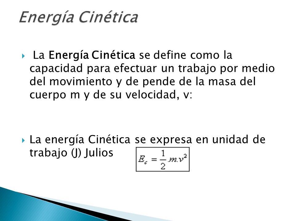 La Energía Cinética se define como la capacidad para efectuar un trabajo por medio del movimiento y de pende de la masa del cuerpo m y de su velocidad