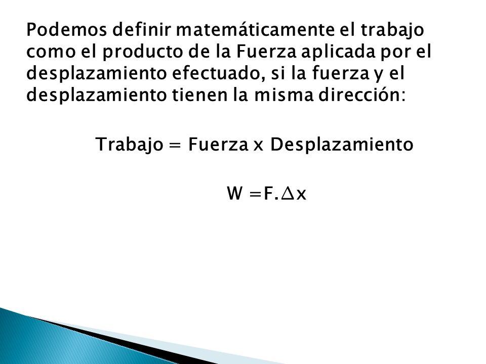 Podemos definir matemáticamente el trabajo como el producto de la Fuerza aplicada por el desplazamiento efectuado, si la fuerza y el desplazamiento ti