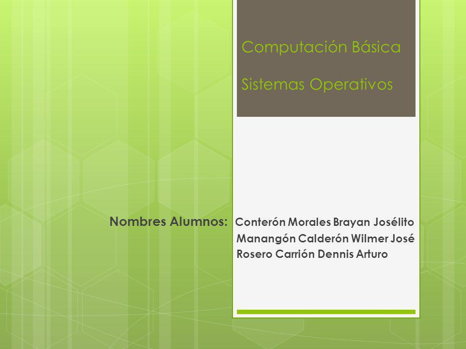 Computación Básica Sistemas Operativos Nombres Alumnos: Conterón Morales Brayan Josélito Manangón Calderón Wilmer José Rosero Carrión Dennis Arturo