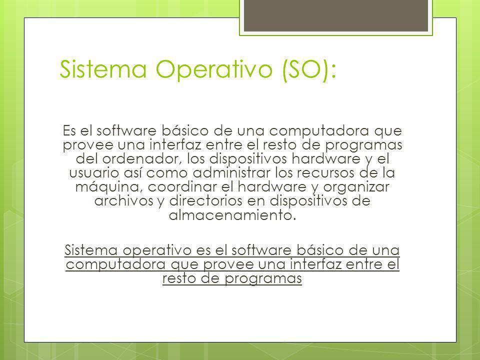Sistema Operativo (SO): Es el software básico de una computadora que provee una interfaz entre el resto de programas del ordenador, los dispositivos h