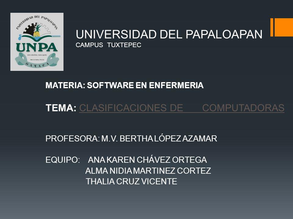 UNIVERSIDAD DEL PAPALOAPAN CAMPUS TUXTEPEC MATERIA: SOFTWARE EN ENFERMERIA TEMA: CLASIFICACIONES DE COMPUTADORAS PROFESORA: M.V.
