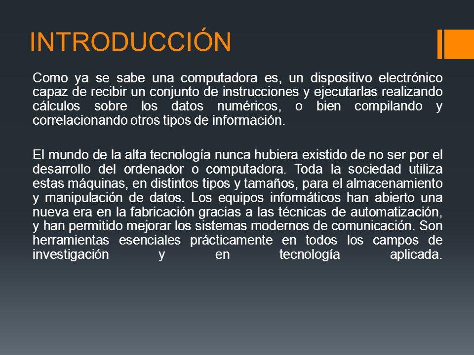 INTRODUCCIÓN Como ya se sabe una computadora es, un dispositivo electrónico capaz de recibir un conjunto de instrucciones y ejecutarlas realizando cálculos sobre los datos numéricos, o bien compilando y correlacionando otros tipos de información.