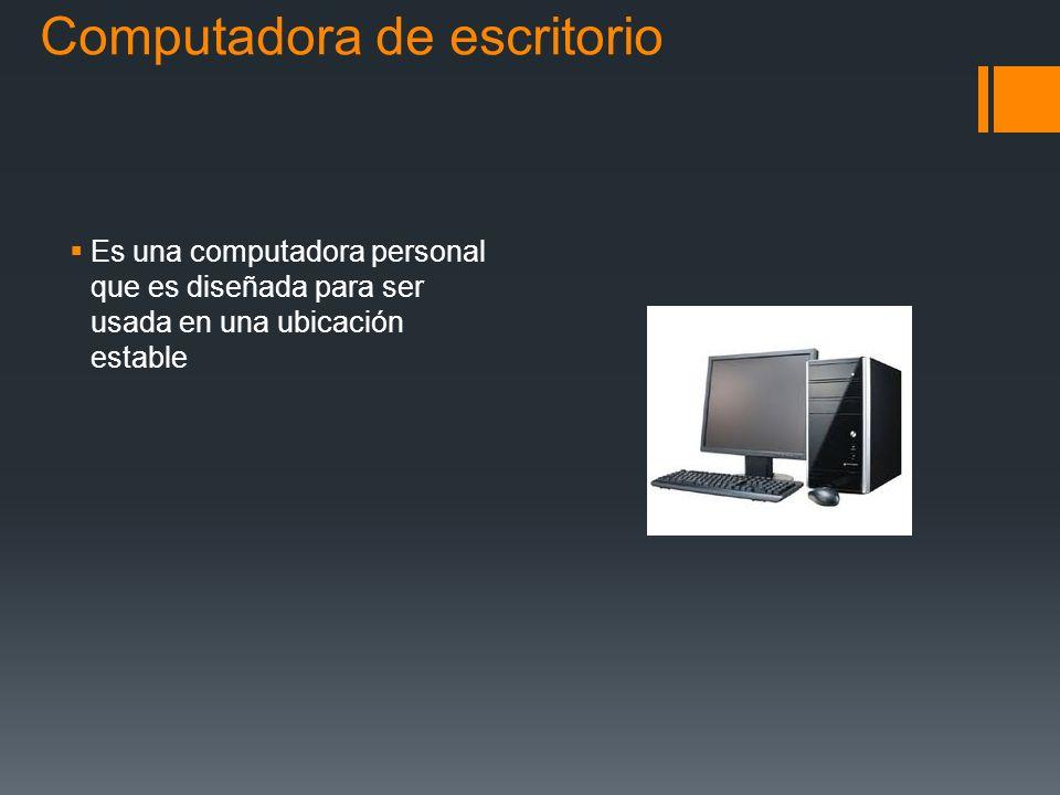 Computadora de escritorio Es una computadora personal que es diseñada para ser usada en una ubicación estable