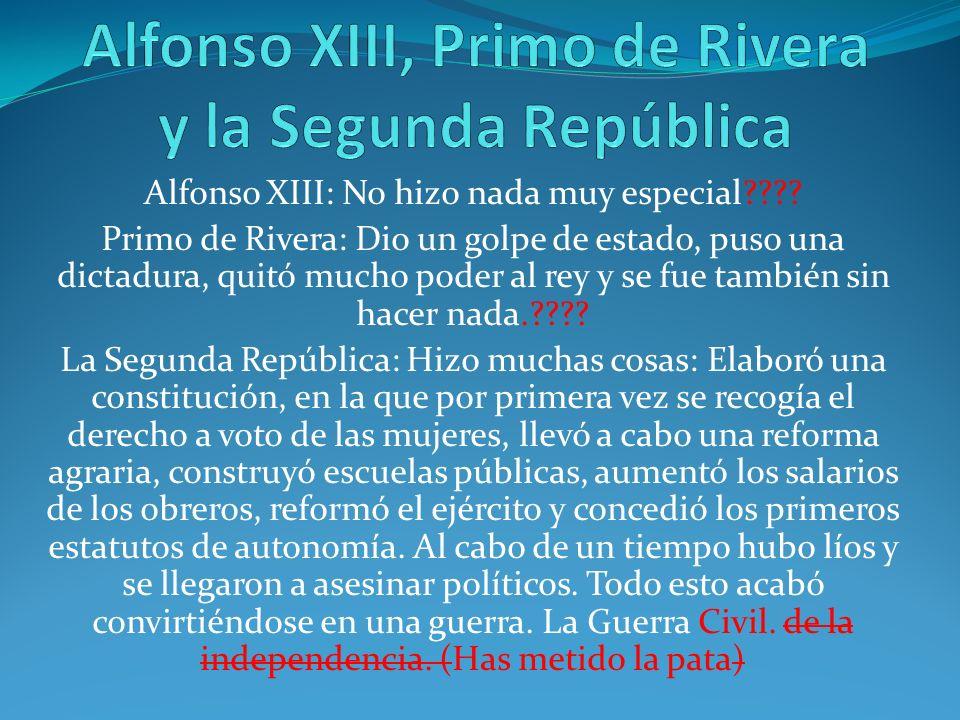 Alfonso XIII: No hizo nada muy especial???? Primo de Rivera: Dio un golpe de estado, puso una dictadura, quitó mucho poder al rey y se fue también sin