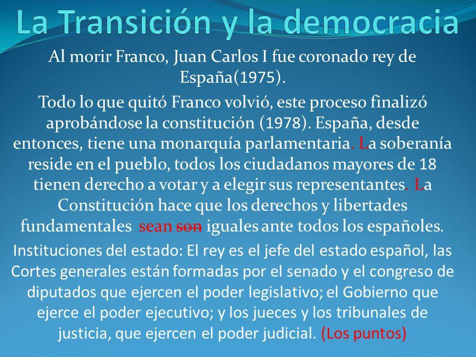 Al morir Franco, Juan Carlos I fue coronado rey de España(1975). Todo lo que quitó Franco volvió, este proceso finalizó aprobándose la constitución (1