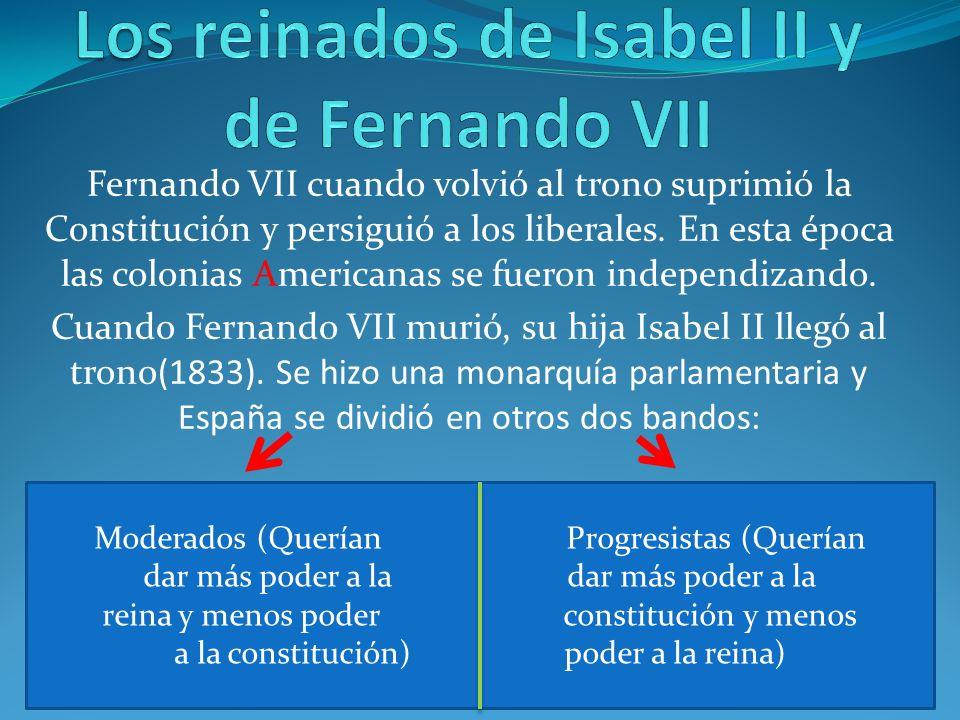 Fernando VII cuando volvió al trono suprimió la Constitución y persiguió a los liberales. En esta época las colonias Americanas se fueron independizan