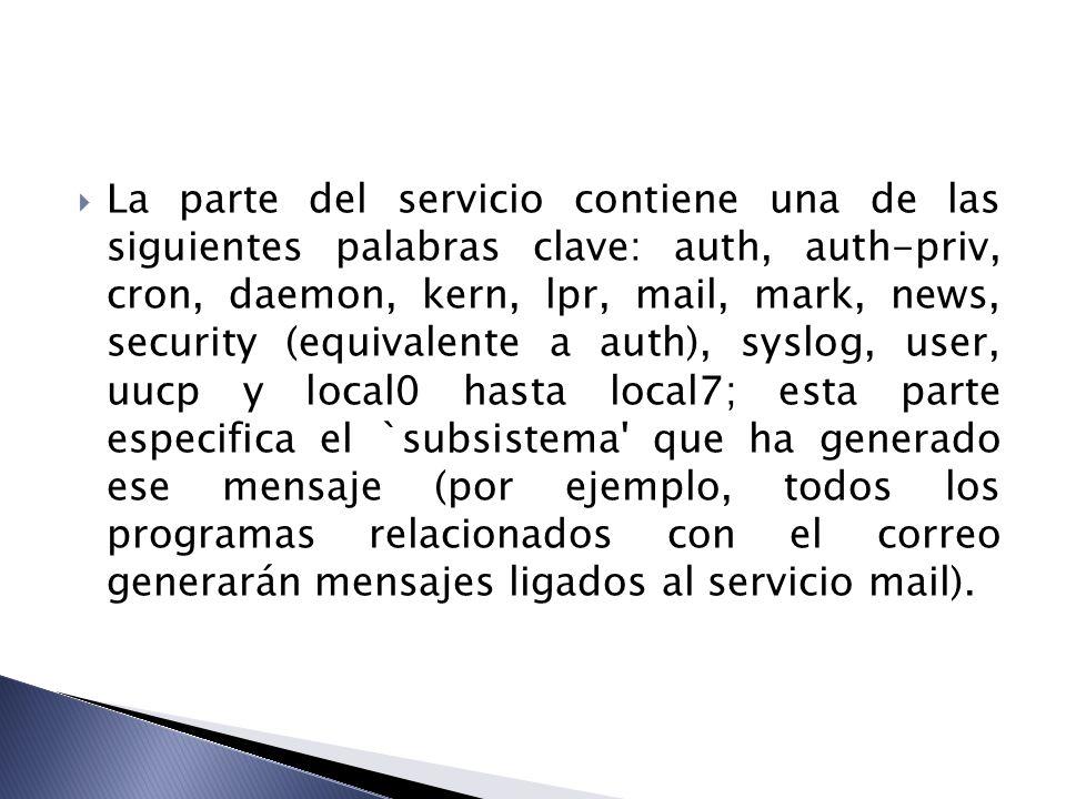 La parte del servicio contiene una de las siguientes palabras clave: auth, auth-priv, cron, daemon, kern, lpr, mail, mark, news, security (equivalente