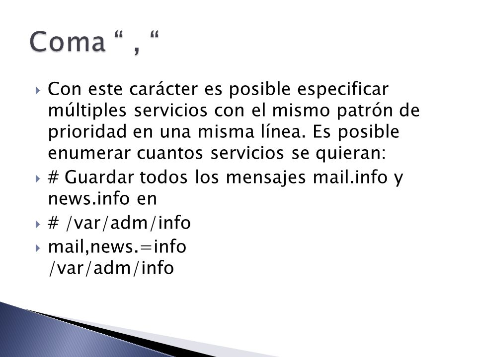 Con este carácter es posible especificar múltiples servicios con el mismo patrón de prioridad en una misma línea. Es posible enumerar cuantos servicio