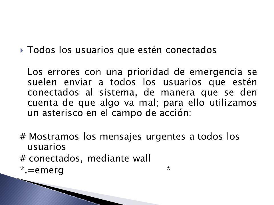 Todos los usuarios que estén conectados Los errores con una prioridad de emergencia se suelen enviar a todos los usuarios que estén conectados al sist