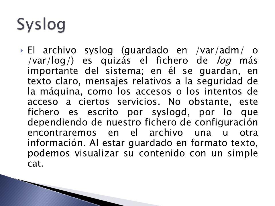 El archivo syslog (guardado en /var/adm/ o /var/log/) es quizás el fichero de log más importante del sistema; en él se guardan, en texto claro, mensaj