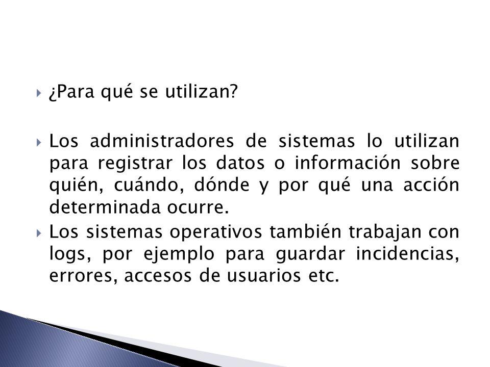 ¿Para qué se utilizan? Los administradores de sistemas lo utilizan para registrar los datos o información sobre quién, cuándo, dónde y por qué una acc