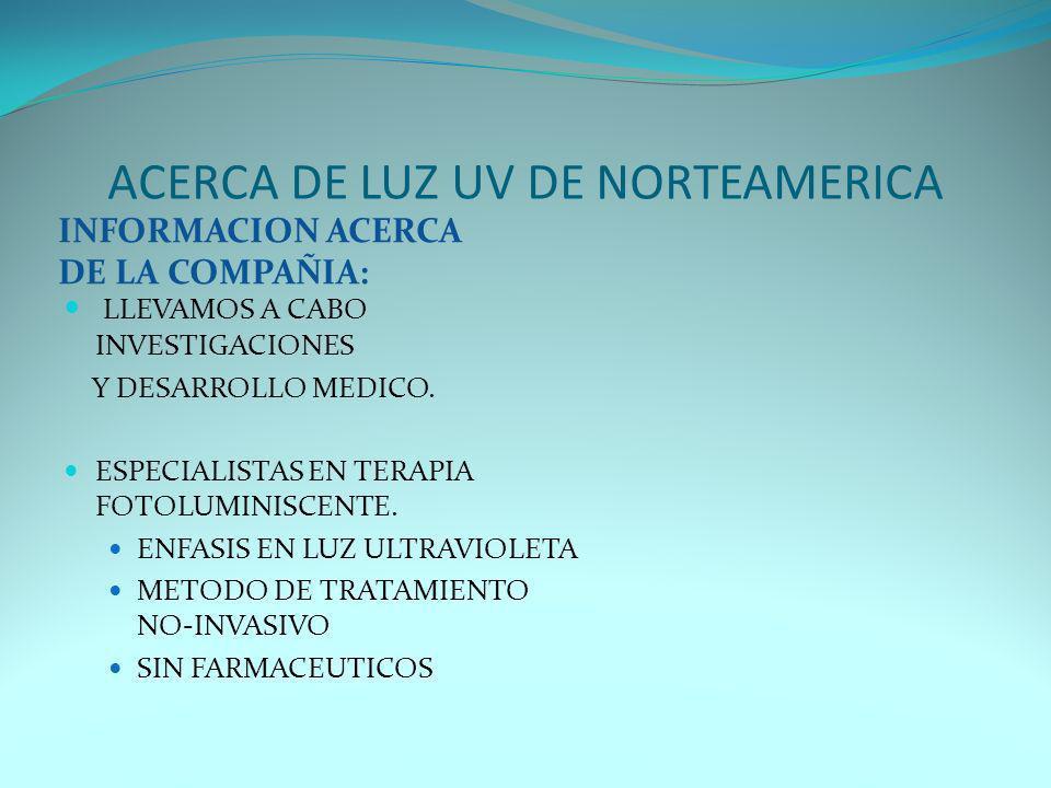 ACERCA DE LUZ UV DE NORTEAMERICA INFORMACION ACERCA DE LA COMPAÑIA: LLEVAMOS A CABO INVESTIGACIONES Y DESARROLLO MEDICO. ESPECIALISTAS EN TERAPIA FOTO