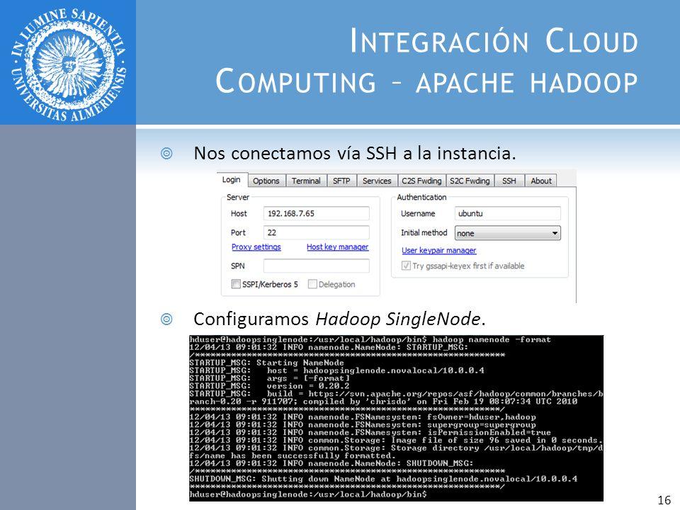 I NTEGRACIÓN C LOUD C OMPUTING – APACHE HADOOP Nos conectamos vía SSH a la instancia. Configuramos Hadoop SingleNode. 16
