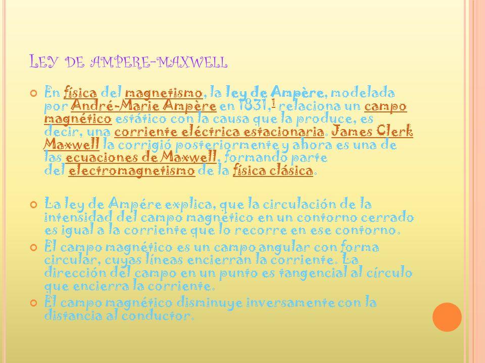 L EY DE AMPERE - MAXWELL En física del magnetismo, la ley de Ampère, modelada por André-Marie Ampère en 1831, 1 relaciona un campo magnético estático
