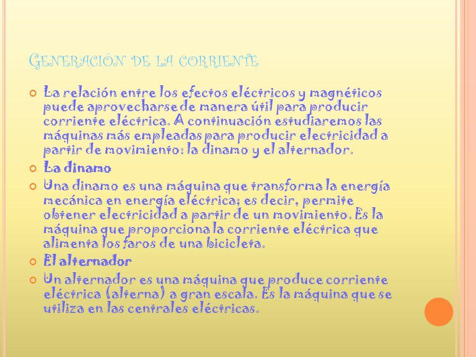 G ENERACIÓN DE LA CORRIENTE La relación entre los efectos eléctricos y magnéticos puede aprovecharse de manera útil para producir corriente eléctrica.