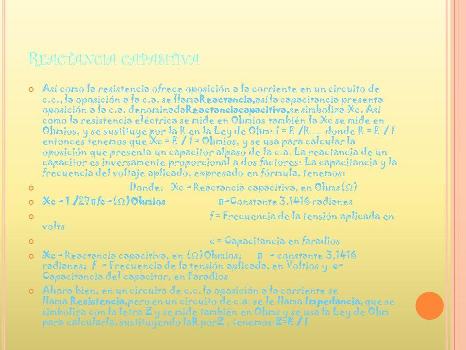R EACTANCIA CAPASITIVA Así como la resistencia ofrece oposición a la corriente en un circuito de c.c., la oposición a la c.a. se llamaReactancia,así l