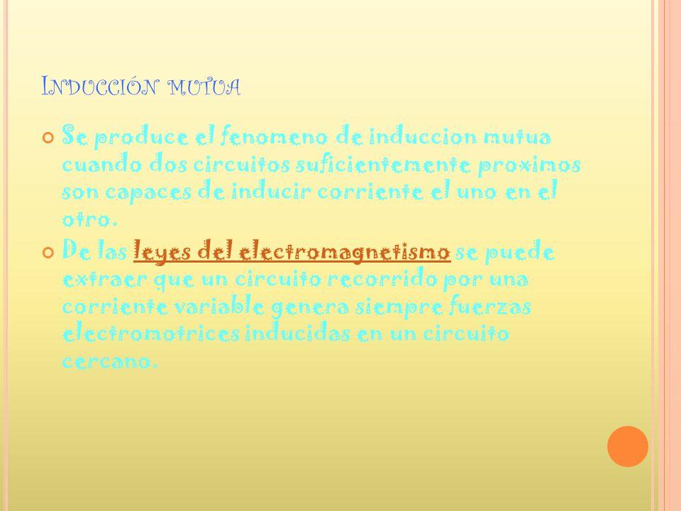 I NDUCCIÓN MUTUA Se produce el fenomeno de induccion mutua cuando dos circuitos suficientemente proximos son capaces de inducir corriente el uno en el