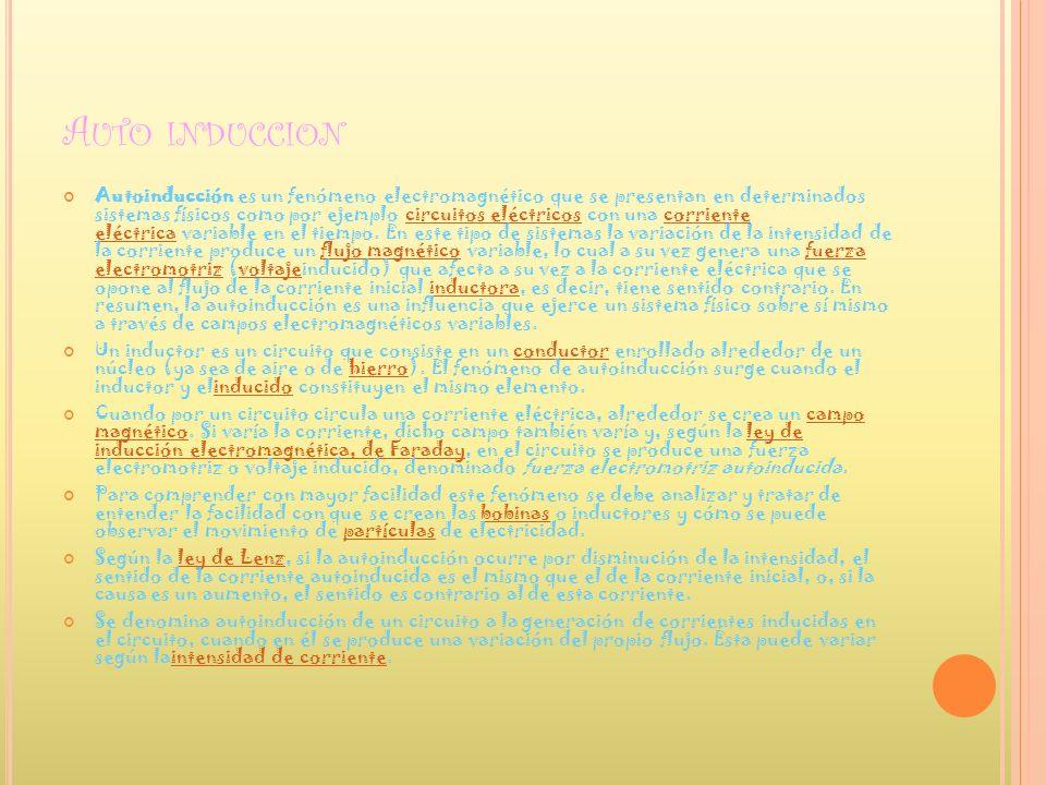 A UTO INDUCCION Autoinducción es un fenómeno electromagnético que se presentan en determinados sistemas físicos como por ejemplo circuitos eléctricos