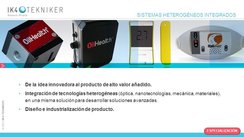 © 2013 IK4-TEKNIKER SISTEMAS HETEROGÉNEOS INTEGRADOS De la idea innovadora al producto de alto valor añadido. Integración de tecnologías heterogéneas