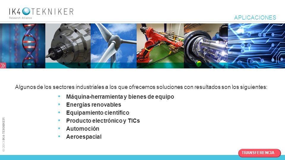 © 2013 IK4-TEKNIKER APLICACIONES Algunos de los sectores industriales a los que ofrecemos soluciones con resultados son los siguientes: Máquina-herram