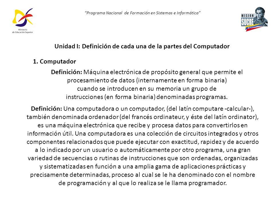 Programa Nacional de Formación en Sistemas e Informática Unidad I: Definición de cada una de la partes del Computador 1. Computador Definición: Máquin