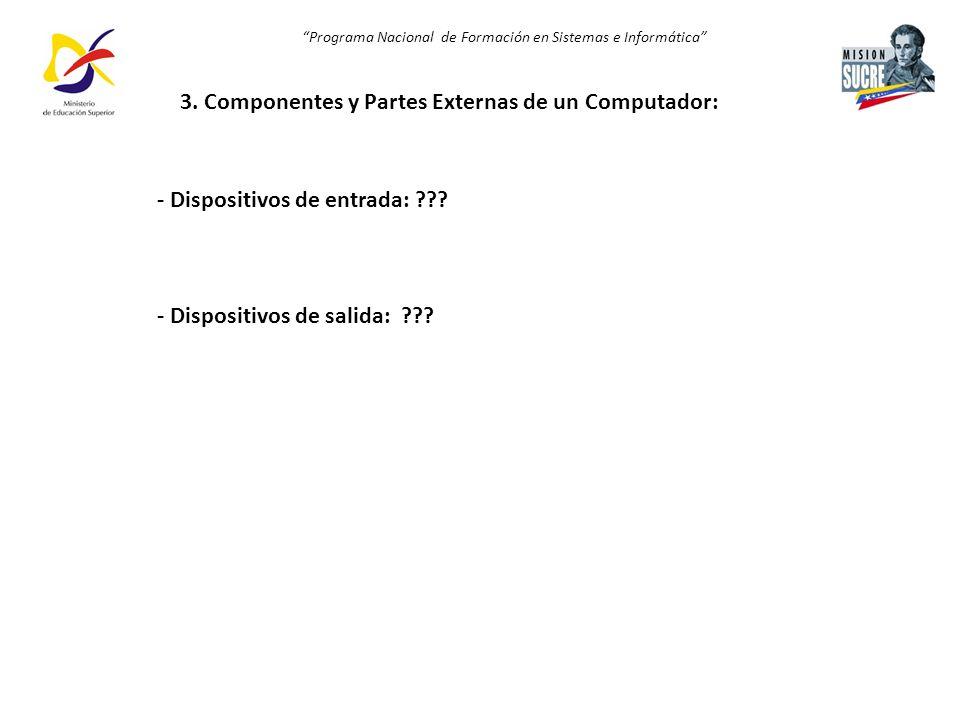 Programa Nacional de Formación en Sistemas e Informática 3. Componentes y Partes Externas de un Computador: - Dispositivos de entrada: ??? - Dispositi