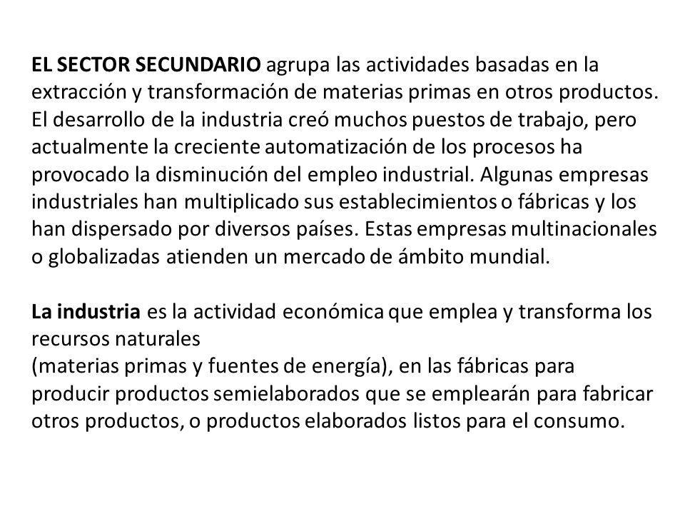 EL SECTOR SECUNDARIO agrupa las actividades basadas en la extracción y transformación de materias primas en otros productos. El desarrollo de la indus