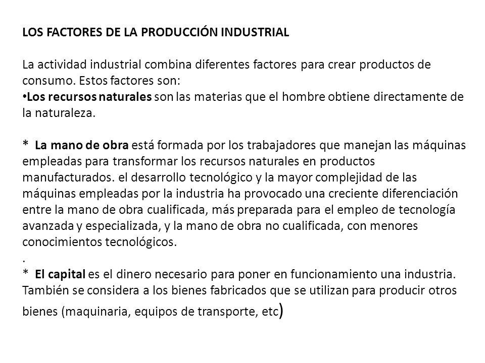 LOS FACTORES DE LA PRODUCCIÓN INDUSTRIAL La actividad industrial combina diferentes factores para crear productos de consumo. Estos factores son: Los
