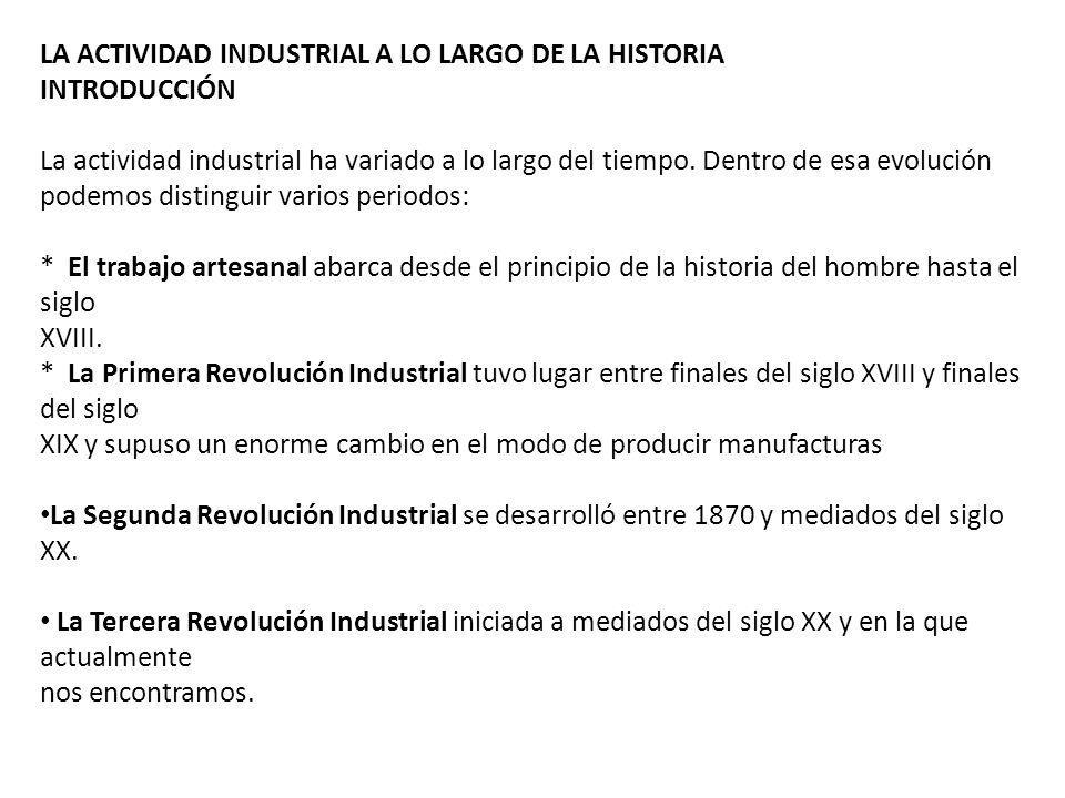 LA ACTIVIDAD INDUSTRIAL A LO LARGO DE LA HISTORIA INTRODUCCIÓN La actividad industrial ha variado a lo largo del tiempo. Dentro de esa evolución podem