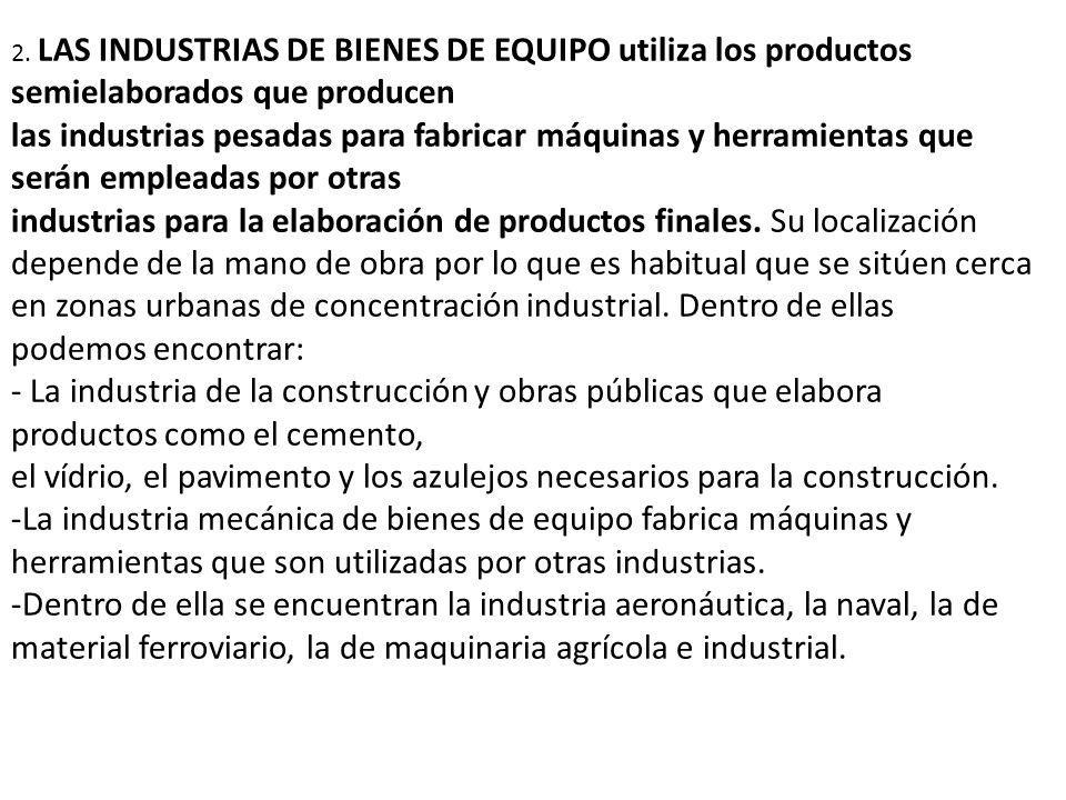 2. LAS INDUSTRIAS DE BIENES DE EQUIPO utiliza los productos semielaborados que producen las industrias pesadas para fabricar máquinas y herramientas q