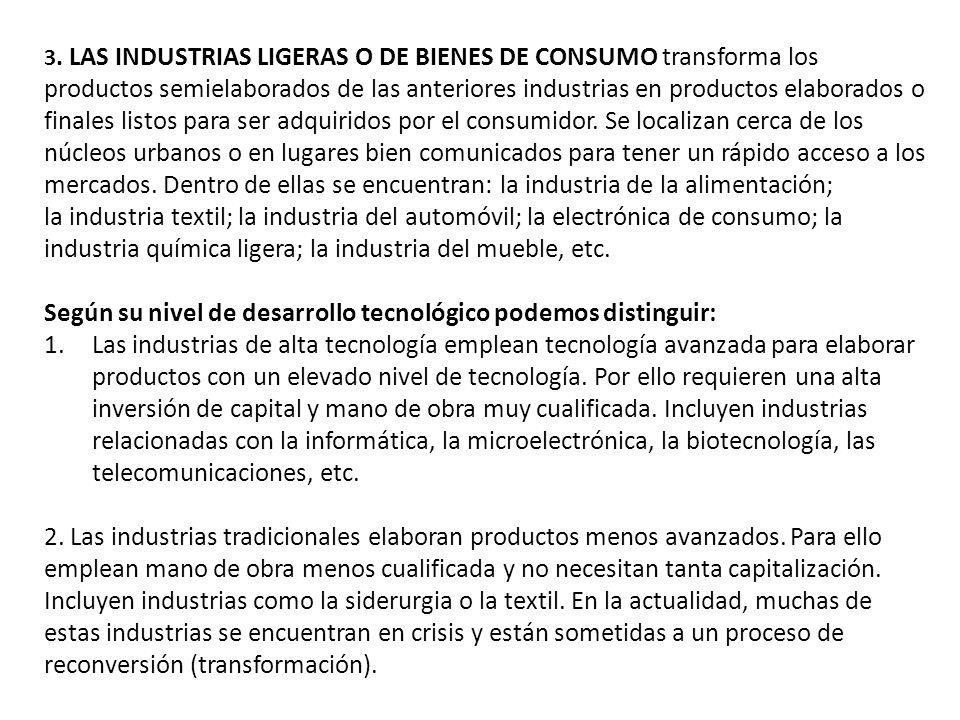 3. LAS INDUSTRIAS LIGERAS O DE BIENES DE CONSUMO transforma los productos semielaborados de las anteriores industrias en productos elaborados o finale