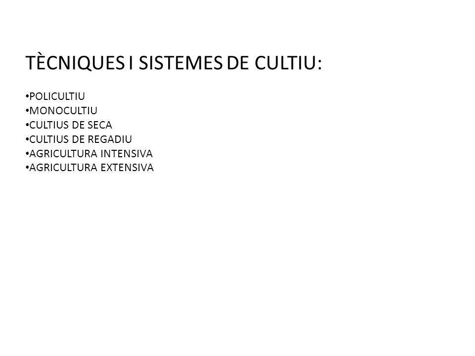 TÈCNIQUES I SISTEMES DE CULTIU: POLICULTIU MONOCULTIU CULTIUS DE SECA CULTIUS DE REGADIU AGRICULTURA INTENSIVA AGRICULTURA EXTENSIVA