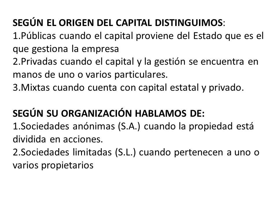 SEGÚN EL ORIGEN DEL CAPITAL DISTINGUIMOS: 1.Públicas cuando el capital proviene del Estado que es el que gestiona la empresa 2.Privadas cuando el capi