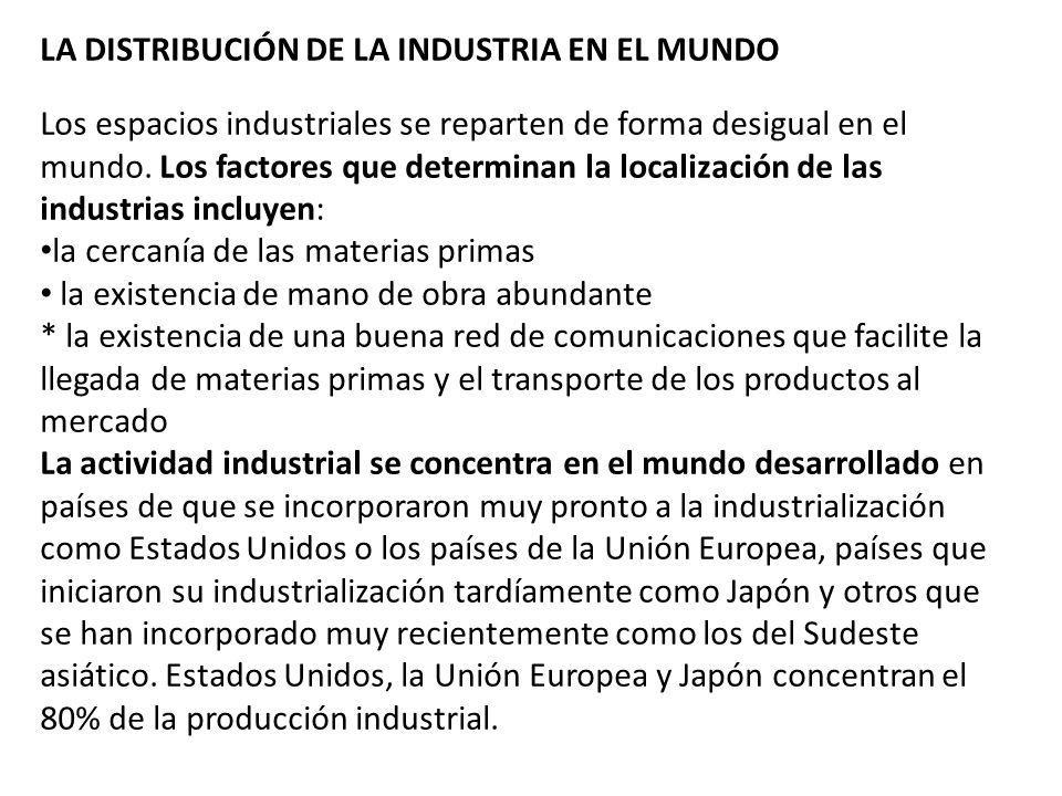 LA DISTRIBUCIÓN DE LA INDUSTRIA EN EL MUNDO Los espacios industriales se reparten de forma desigual en el mundo. Los factores que determinan la locali