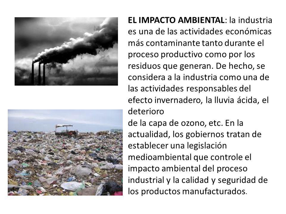 EL IMPACTO AMBIENTAL: la industria es una de las actividades económicas más contaminante tanto durante el proceso productivo como por los residuos que