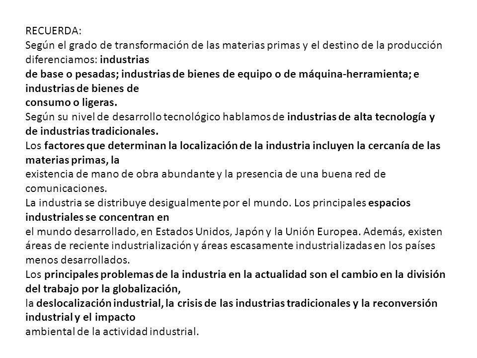 RECUERDA: Según el grado de transformación de las materias primas y el destino de la producción diferenciamos: industrias de base o pesadas; industria