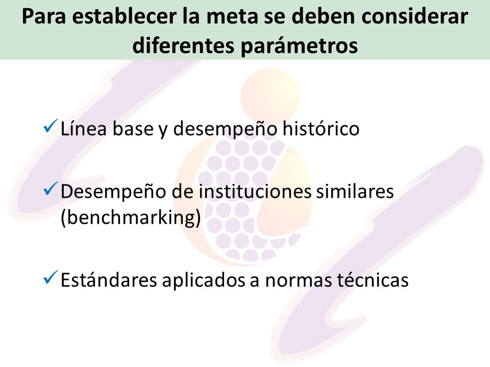 Para establecer la meta se deben considerar diferentes parámetros Línea base y desempeño histórico Desempeño de instituciones similares (benchmarking)