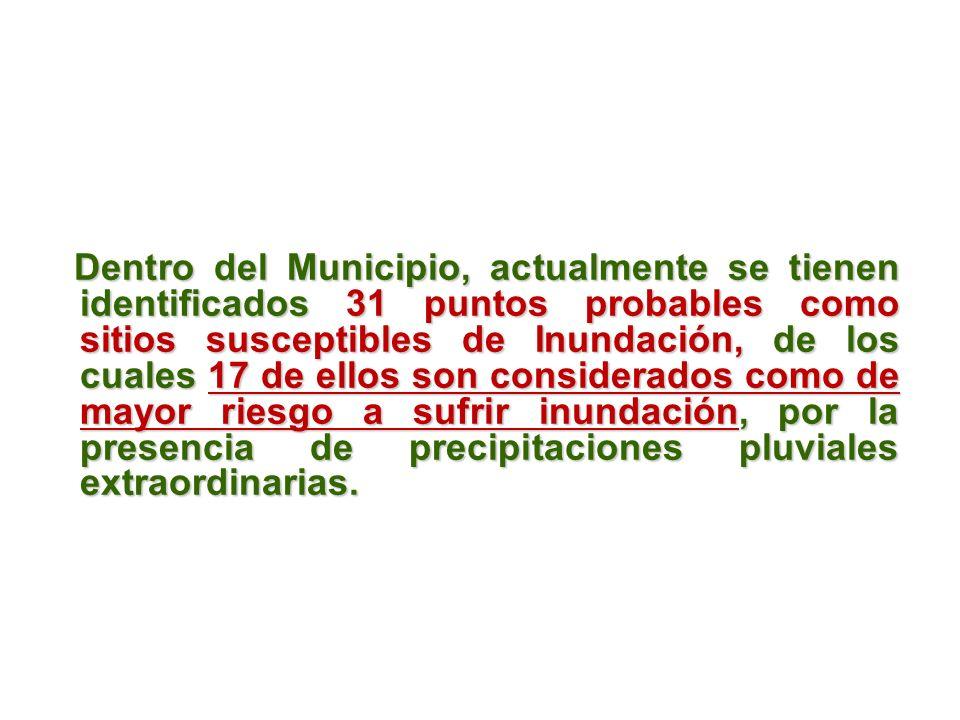 Dentro del Municipio, actualmente se tienen identificados 31 puntos probables como sitios susceptibles de Inundación, de los cuales 17 de ellos son considerados como de mayor riesgo a sufrir inundación, por la presencia de precipitaciones pluviales extraordinarias.
