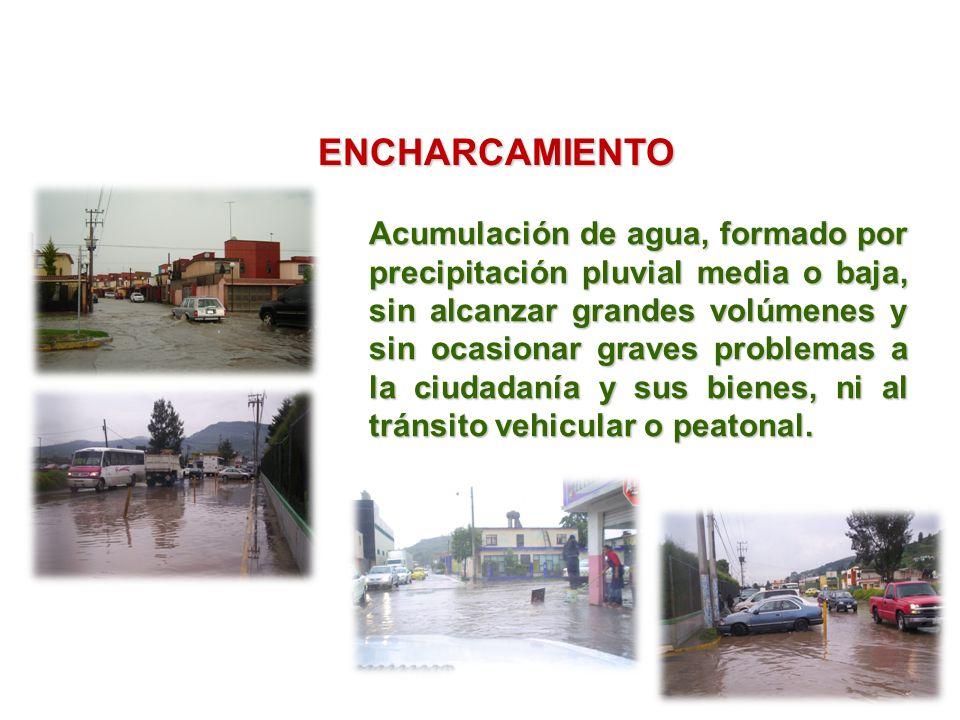 ENCHARCAMIENTO Acumulación de agua, formado por precipitación pluvial media o baja, sin alcanzar grandes volúmenes y sin ocasionar graves problemas a la ciudadanía y sus bienes, ni al tránsito vehicular o peatonal.