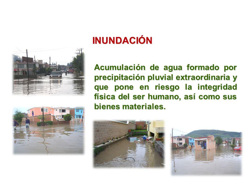INUNDACIÓN Acumulación de agua formado por precipitación pluvial extraordinaria y que pone en riesgo la integridad física del ser humano, así como sus bienes materiales.