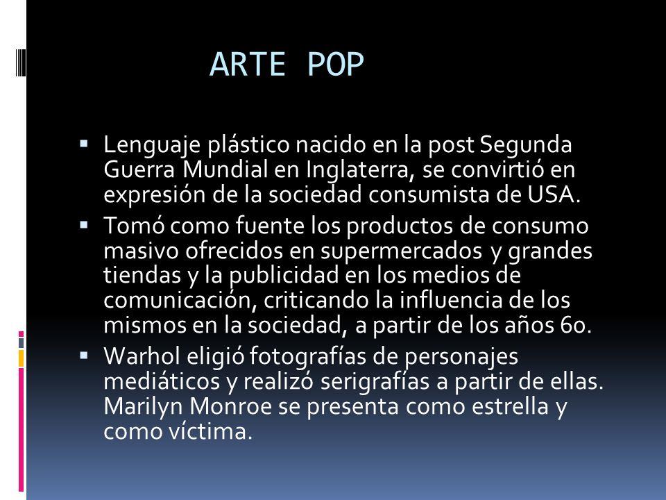 ARTE POP Lenguaje plástico nacido en la post Segunda Guerra Mundial en Inglaterra, se convirtió en expresión de la sociedad consumista de USA. Tomó co