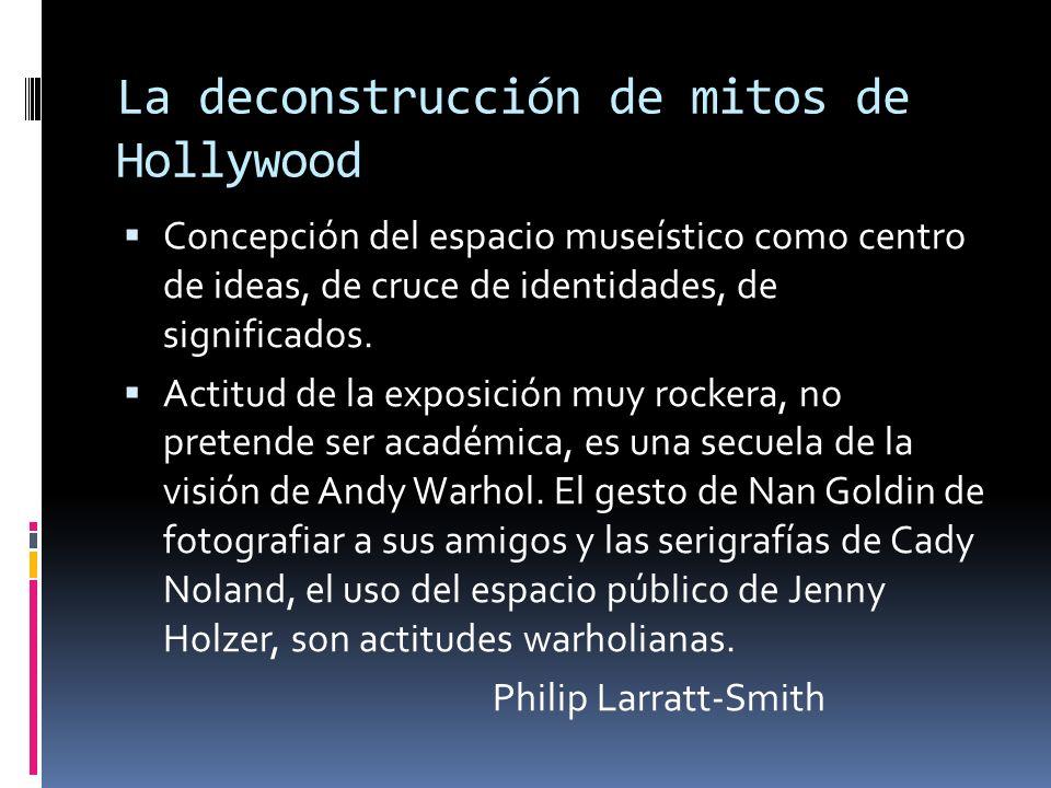La deconstrucción de mitos de Hollywood Concepción del espacio museístico como centro de ideas, de cruce de identidades, de significados. Actitud de l